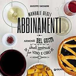 Manuale degli abbinamenti. Armonie del gusto, ideali contrasti fra vino e cibo di Giuseppe Vaccarini